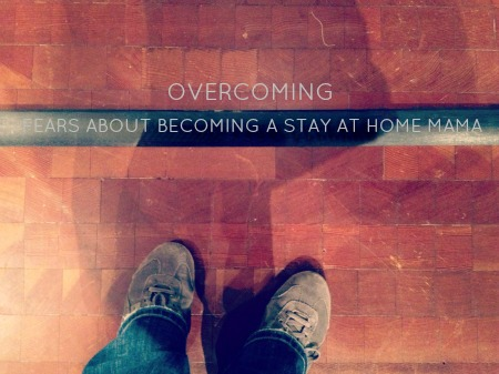 Overcoming fears about becoming a stay at home mom sahm